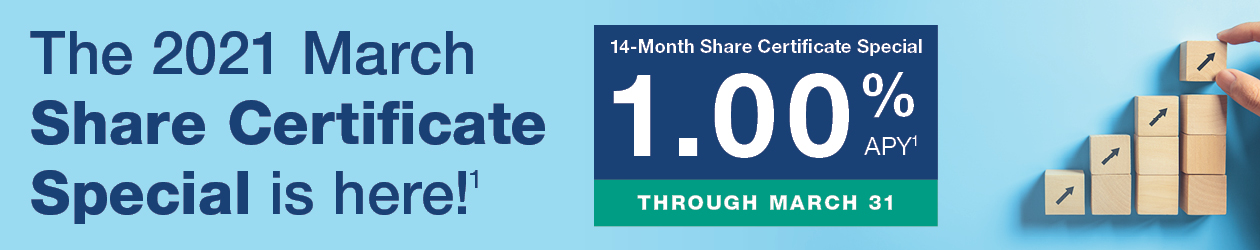 The 2021 March Share Certificate Special is here!1 14-Month Share Certificate Special 1.00% APY1, Through March 31